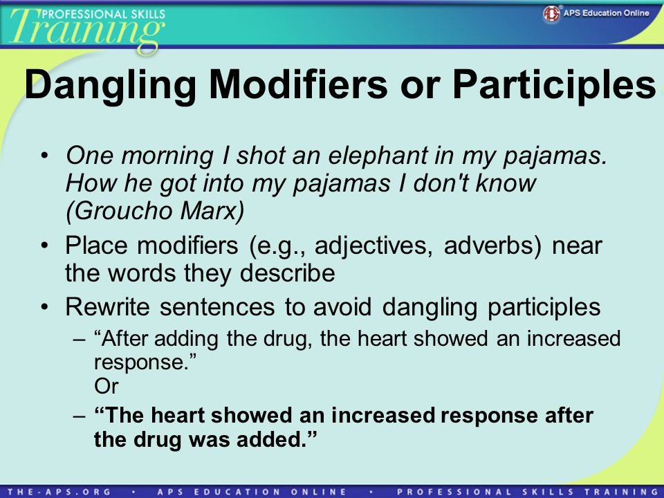 Dangling Modifiers or Participles One morning I shot an elephant in my pajamas.