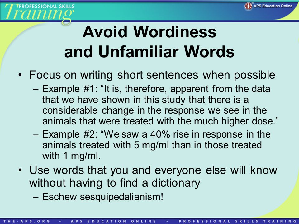 Avoid Wordiness and Unfamiliar Words Focus on writing short sentences when possible –Example #1: It is, therefore, apparent from the data that we have shown in this study that there is a considerable change in the response we see in the animals that were treated with the much higher dose.