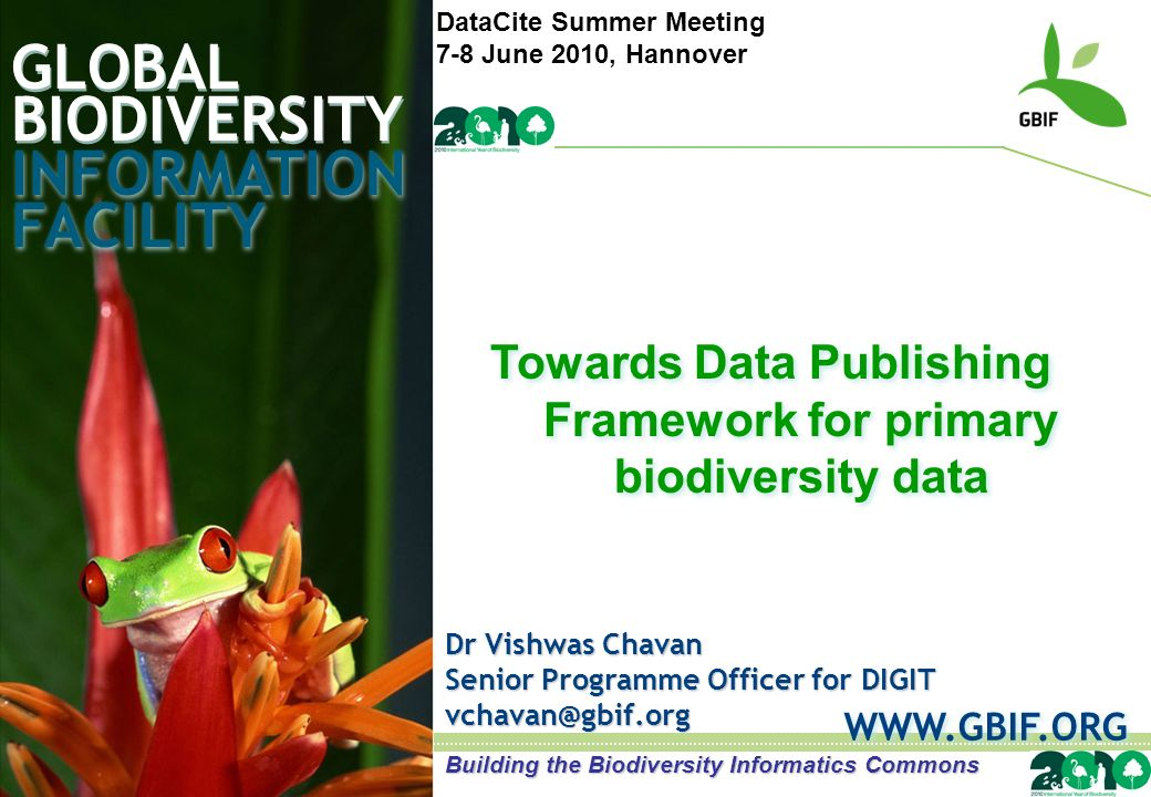 GLOBAL BIODIVERSITY INFORMATION FACILITY Dr Vishwas Chavan Senior Programme Officer for DIGIT   Towards Data Publishing Framework for primary biodiversity data Towards Data Publishing Framework for primary biodiversity data Building the Biodiversity Informatics Commons DataCite Summer Meeting 7-8 June 2010, Hannover
