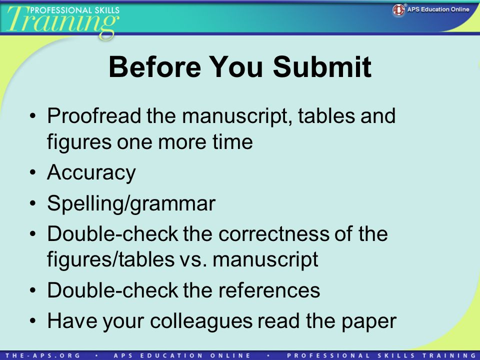 Before You Submit Proofread the manuscript, tables and figures one more time Accuracy Spelling/grammar Double-check the correctness of the figures/tables vs.