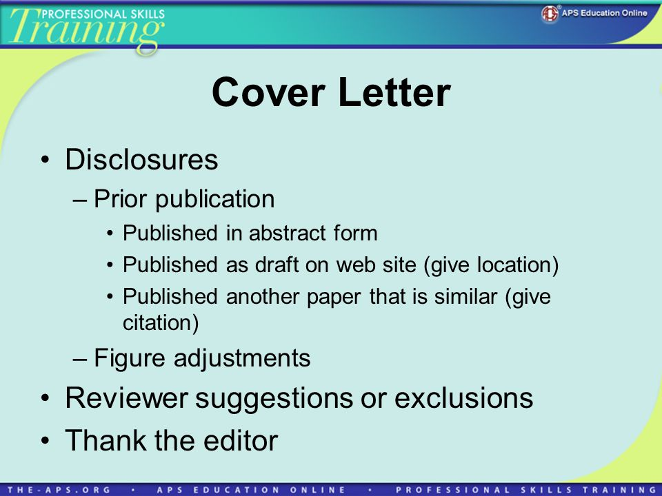 Cover Letter Disclosures –Prior publication Published in abstract form Published as draft on web site (give location) Published another paper that is similar (give citation) –Figure adjustments Reviewer suggestions or exclusions Thank the editor