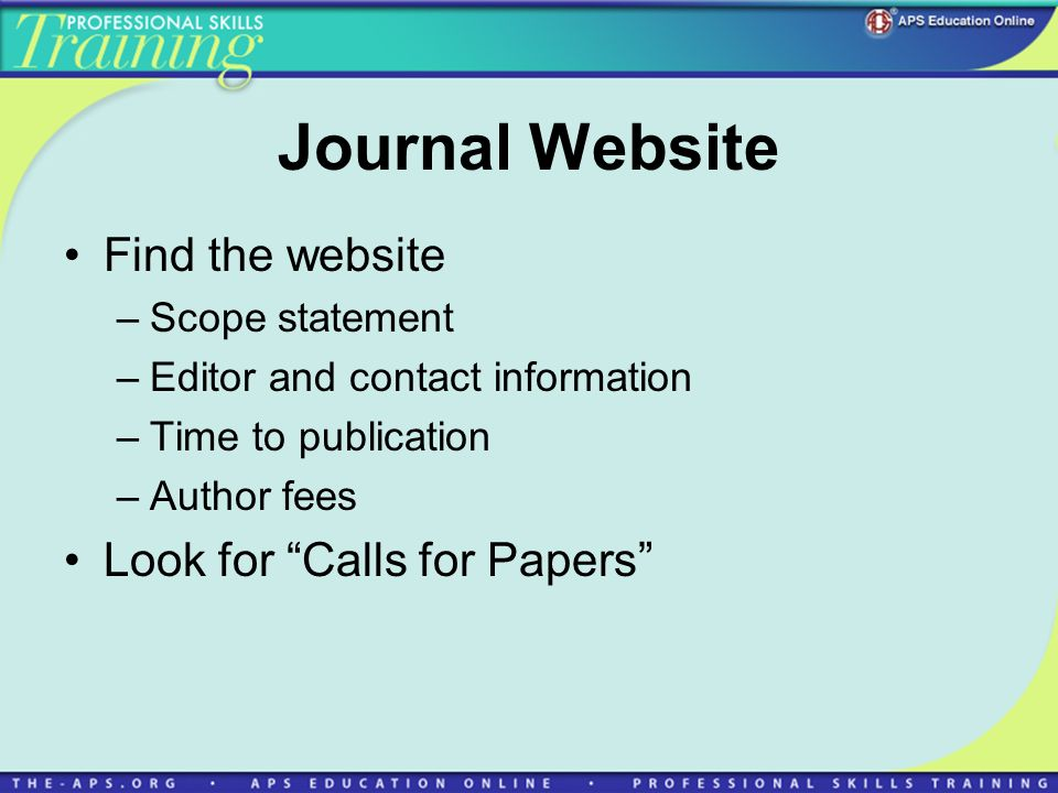 Journal Website Find the website –Scope statement –Editor and contact information –Time to publication –Author fees Look for Calls for Papers