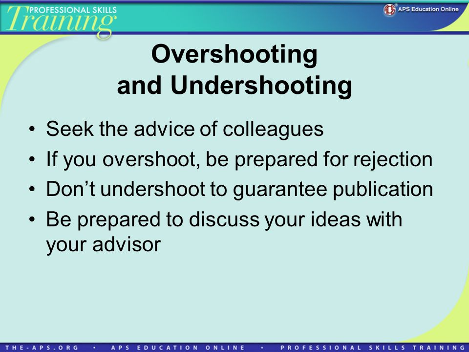 Overshooting and Undershooting Seek the advice of colleagues If you overshoot, be prepared for rejection Dont undershoot to guarantee publication Be prepared to discuss your ideas with your advisor