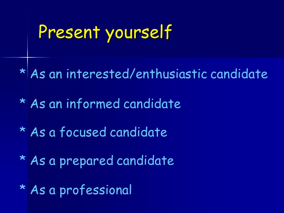 Present yourself * As an interested/enthusiastic candidate * As an informed candidate * As a focused candidate * As a professional * As a prepared candidate