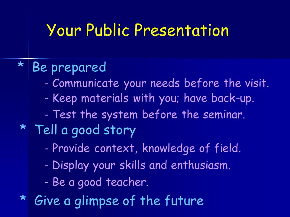 Your Public Presentation * Tell a good story - Display your skills and enthusiasm.