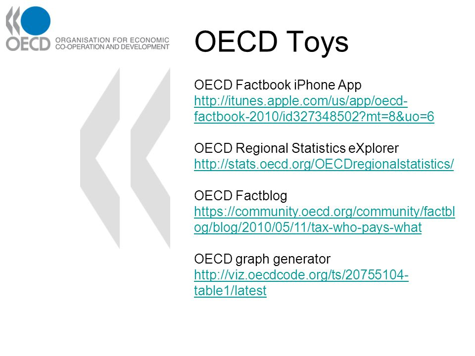 OECD Factbook iPhone App http://itunes.apple.com/us/app/oecd- factbook-2010/id327348502 mt=8&uo=6 OECD Regional Statistics eXplorer http://stats.oecd.org/OECDregionalstatistics/ OECD Factblog https://community.oecd.org/community/factbl og/blog/2010/05/11/tax-who-pays-what OECD graph generator http://viz.oecdcode.org/ts/20755104- table1/latest http://viz.oecdcode.org/ts/20755104- table1/latest OECD Toys