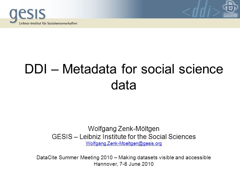 DDI – Metadata for social science data Wolfgang Zenk-Möltgen GESIS – Leibniz Institute for the Social Sciences DataCite Summer Meeting 2010 – Making datasets visible and accessible Hannover, 7-8 June 2010