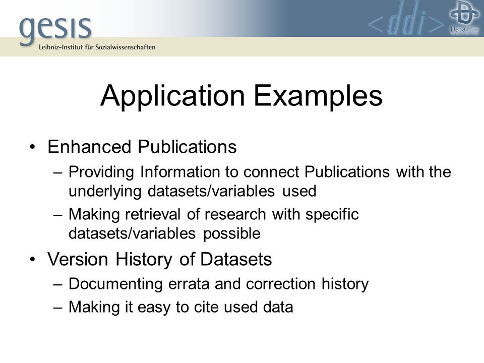 Application Examples Enhanced Publications –Providing Information to connect Publications with the underlying datasets/variables used –Making retrieval of research with specific datasets/variables possible Version History of Datasets –Documenting errata and correction history –Making it easy to cite used data