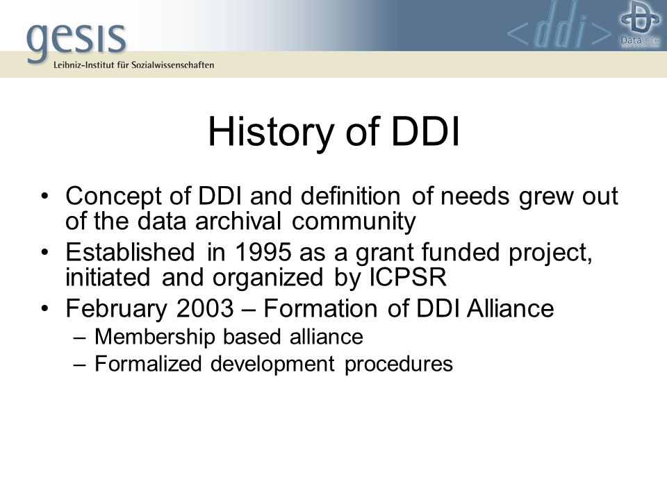 History of DDI Concept of DDI and definition of needs grew out of the data archival community Established in 1995 as a grant funded project, initiated and organized by ICPSR February 2003 – Formation of DDI Alliance –Membership based alliance –Formalized development procedures