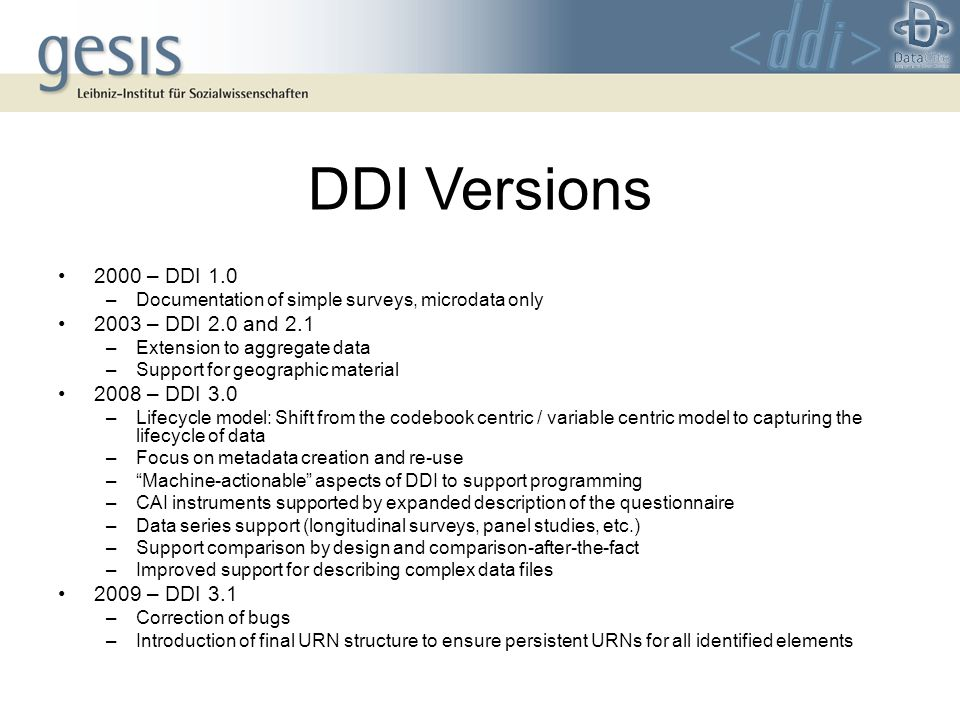 DDI Versions 2000 – DDI 1.0 –Documentation of simple surveys, microdata only 2003 – DDI 2.0 and 2.1 –Extension to aggregate data –Support for geographic material 2008 – DDI 3.0 –Lifecycle model: Shift from the codebook centric / variable centric model to capturing the lifecycle of data –Focus on metadata creation and re-use –Machine-actionable aspects of DDI to support programming –CAI instruments supported by expanded description of the questionnaire –Data series support (longitudinal surveys, panel studies, etc.) –Support comparison by design and comparison-after-the-fact –Improved support for describing complex data files 2009 – DDI 3.1 –Correction of bugs –Introduction of final URN structure to ensure persistent URNs for all identified elements