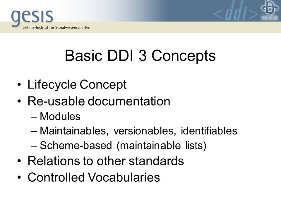 Basic DDI 3 Concepts Lifecycle Concept Re-usable documentation –Modules –Maintainables, versionables, identifiables –Scheme-based (maintainable lists) Relations to other standards Controlled Vocabularies