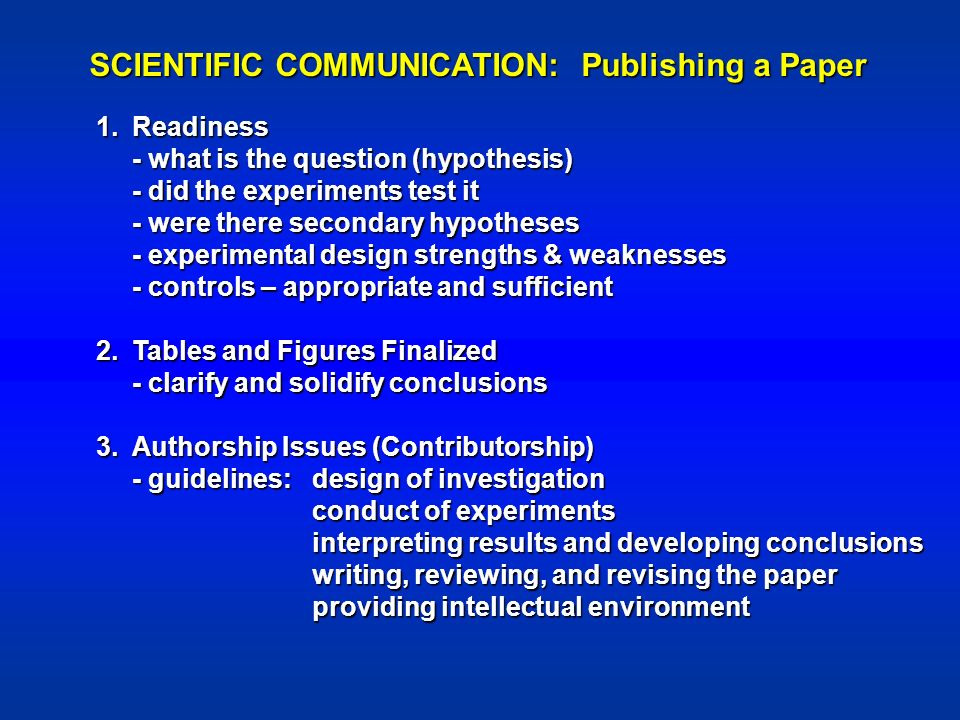SCIENTIFIC COMMUNICATION: Publishing a Paper 1.Readiness - what is the question (hypothesis) - did the experiments test it - were there secondary hypotheses - experimental design strengths & weaknesses - controls – appropriate and sufficient 2.Tables and Figures Finalized - clarify and solidify conclusions 3.Authorship Issues (Contributorship) - guidelines:design of investigation conduct of experiments interpreting results and developing conclusions writing, reviewing, and revising the paper providing intellectual environment