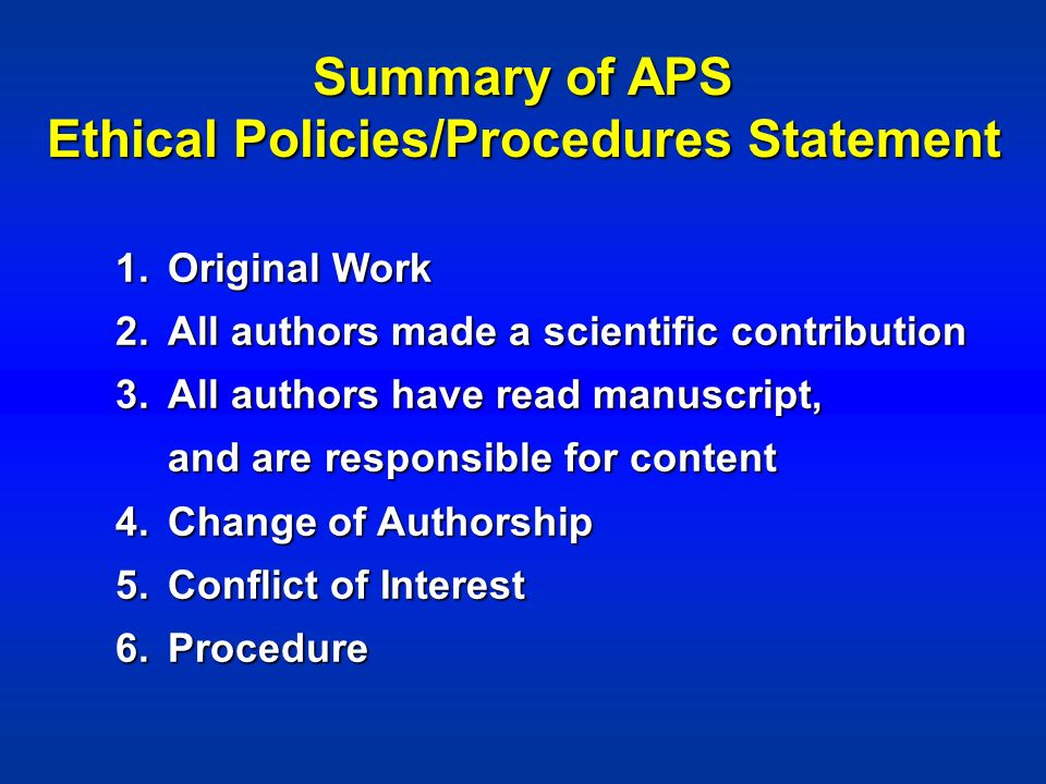 Summary of APS Ethical Policies/Procedures Statement 1.Original Work 2.All authors made a scientific contribution 3.All authors have read manuscript, and are responsible for content 4.Change of Authorship 5.Conflict of Interest 6.Procedure