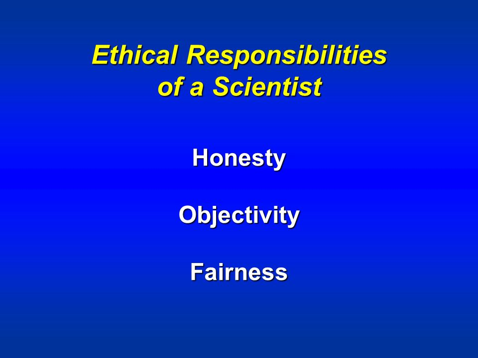 Ethical Responsibilities of a Scientist HonestyObjectivityFairness