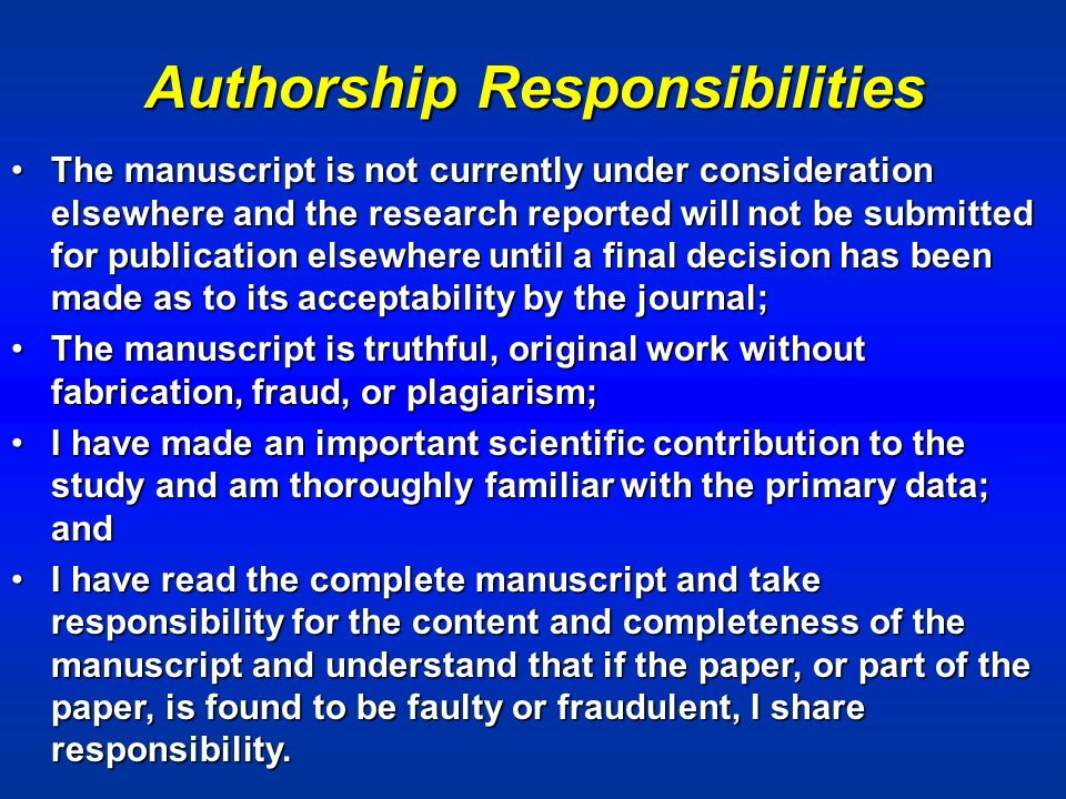 Authorship Responsibilities The manuscript is not currently under consideration elsewhere and the research reported will not be submitted for publication elsewhere until a final decision has been made as to its acceptability by the journal;The manuscript is not currently under consideration elsewhere and the research reported will not be submitted for publication elsewhere until a final decision has been made as to its acceptability by the journal; The manuscript is truthful, original work without fabrication, fraud, or plagiarism;The manuscript is truthful, original work without fabrication, fraud, or plagiarism; I have made an important scientific contribution to the study and am thoroughly familiar with the primary data; andI have made an important scientific contribution to the study and am thoroughly familiar with the primary data; and I have read the complete manuscript and take responsibility for the content and completeness of the manuscript and understand that if the paper, or part of the paper, is found to be faulty or fraudulent, I share responsibility.I have read the complete manuscript and take responsibility for the content and completeness of the manuscript and understand that if the paper, or part of the paper, is found to be faulty or fraudulent, I share responsibility.