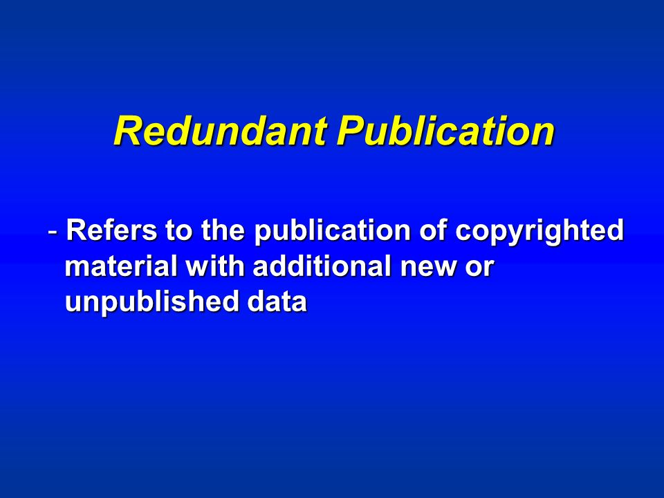 Redundant Publication - Refers to the publication of copyrighted material with additional new or material with additional new or unpublished data unpublished data