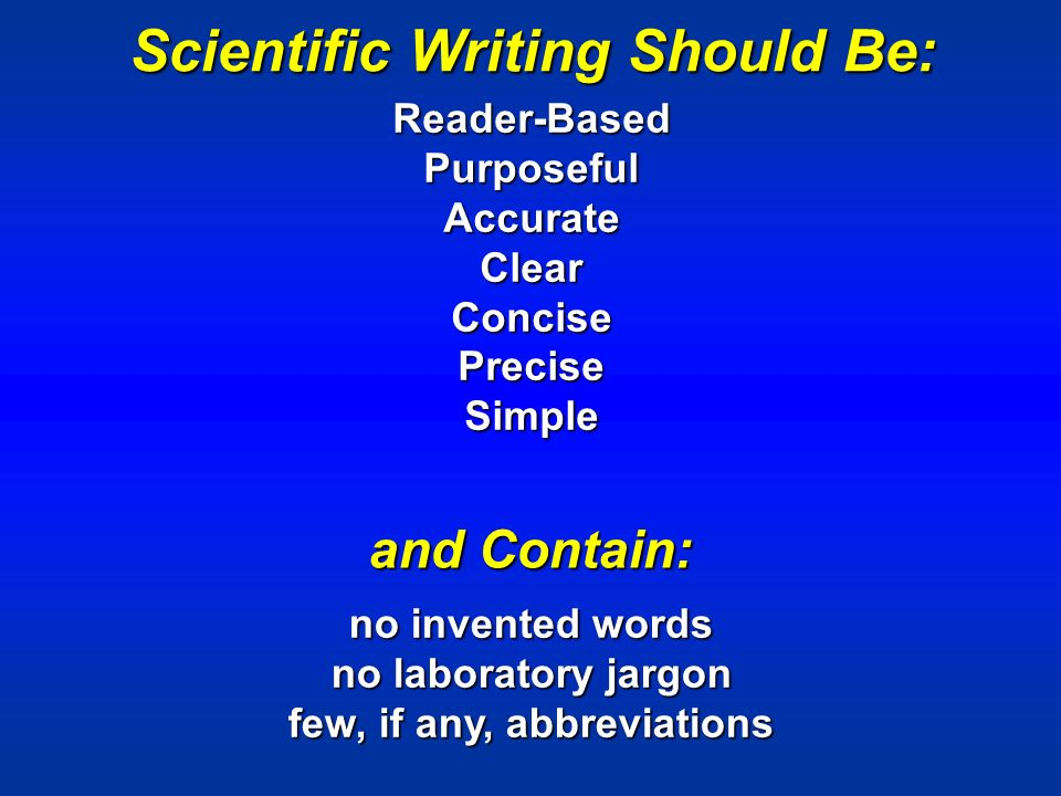 Scientific Writing Should Be: Reader-BasedPurposefulAccurateClearConcisePreciseSimple and Contain: no invented words no laboratory jargon few, if any, abbreviations