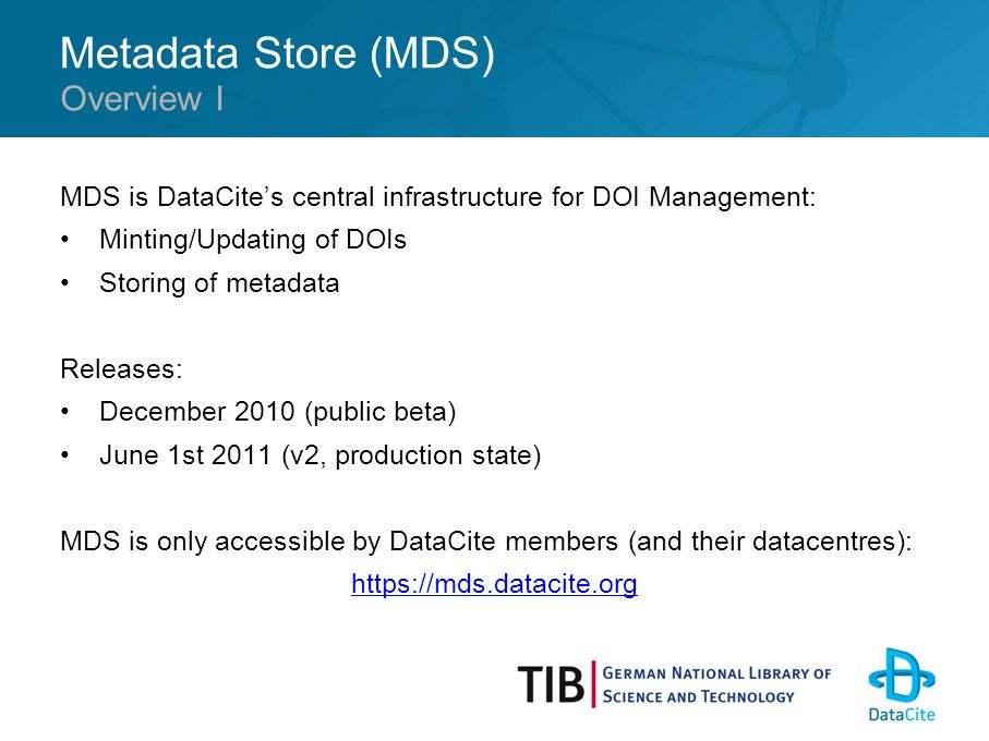 Metadata Store (MDS) MDS is DataCites central infrastructure for DOI Management: Minting/Updating of DOIs Storing of metadata Releases: December 2010 (public beta) June 1st 2011 (v2, production state) MDS is only accessible by DataCite members (and their datacentres): https://mds.datacite.org Overview I