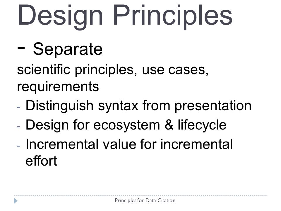 Principles for Data Citation - Separate scientific principles, use cases, requirements - Distinguish syntax from presentation - Design for ecosystem & lifecycle - Incremental value for incremental effort Design Principles