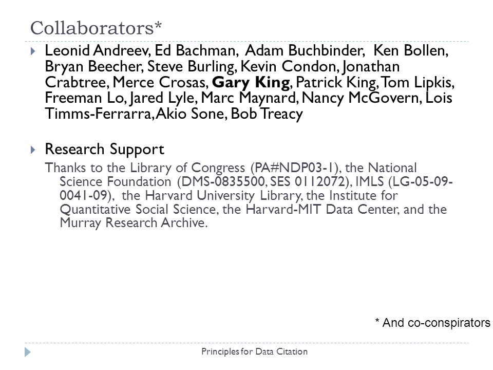 Collaborators* Principles for Data Citation Leonid Andreev, Ed Bachman, Adam Buchbinder, Ken Bollen, Bryan Beecher, Steve Burling, Kevin Condon, Jonathan Crabtree, Merce Crosas, Gary King, Patrick King, Tom Lipkis, Freeman Lo, Jared Lyle, Marc Maynard, Nancy McGovern, Lois Timms-Ferrarra, Akio Sone, Bob Treacy Research Support Thanks to the Library of Congress (PA#NDP03-1), the National Science Foundation (DMS-0835500, SES 0112072), IMLS (LG-05-09- 0041-09), the Harvard University Library, the Institute for Quantitative Social Science, the Harvard-MIT Data Center, and the Murray Research Archive.