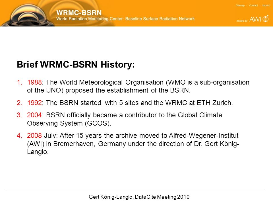 Gert König-Langlo, DataCite Meeting 2010 Brief WRMC-BSRN History: 1.1988: The World Meteorological Organisation (WMO is a sub-organisation of the UNO) proposed the establishment of the BSRN.