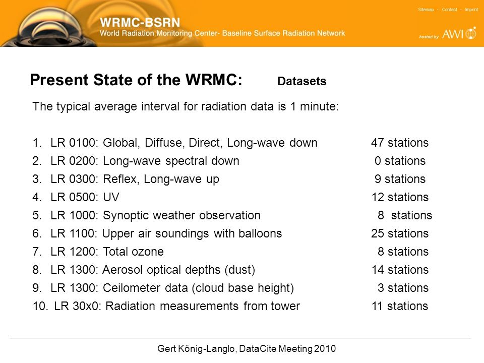 Gert König-Langlo, DataCite Meeting 2010 Present State of the WRMC: Datasets The typical average interval for radiation data is 1 minute: 1.LR 0100: Global, Diffuse, Direct, Long-wave down 47 stations 2.LR 0200: Long-wave spectral down 0 stations 3.LR 0300: Reflex, Long-wave up 9 stations 4.LR 0500: UV12 stations 5.LR 1000: Synoptic weather observation 8 stations 6.LR 1100: Upper air soundings with balloons25 stations 7.LR 1200: Total ozone 8 stations 8.LR 1300: Aerosol optical depths (dust) 14 stations 9.LR 1300: Ceilometer data (cloud base height) 3 stations 10.