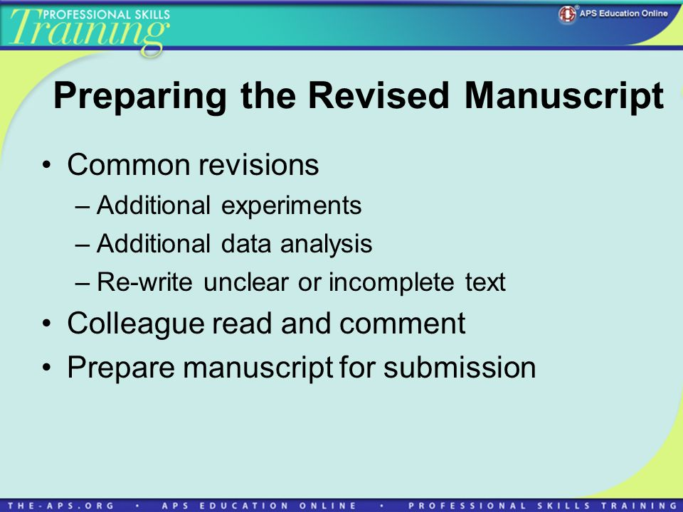 Preparing the Revised Manuscript Common revisions –Additional experiments –Additional data analysis –Re-write unclear or incomplete text Colleague read and comment Prepare manuscript for submission