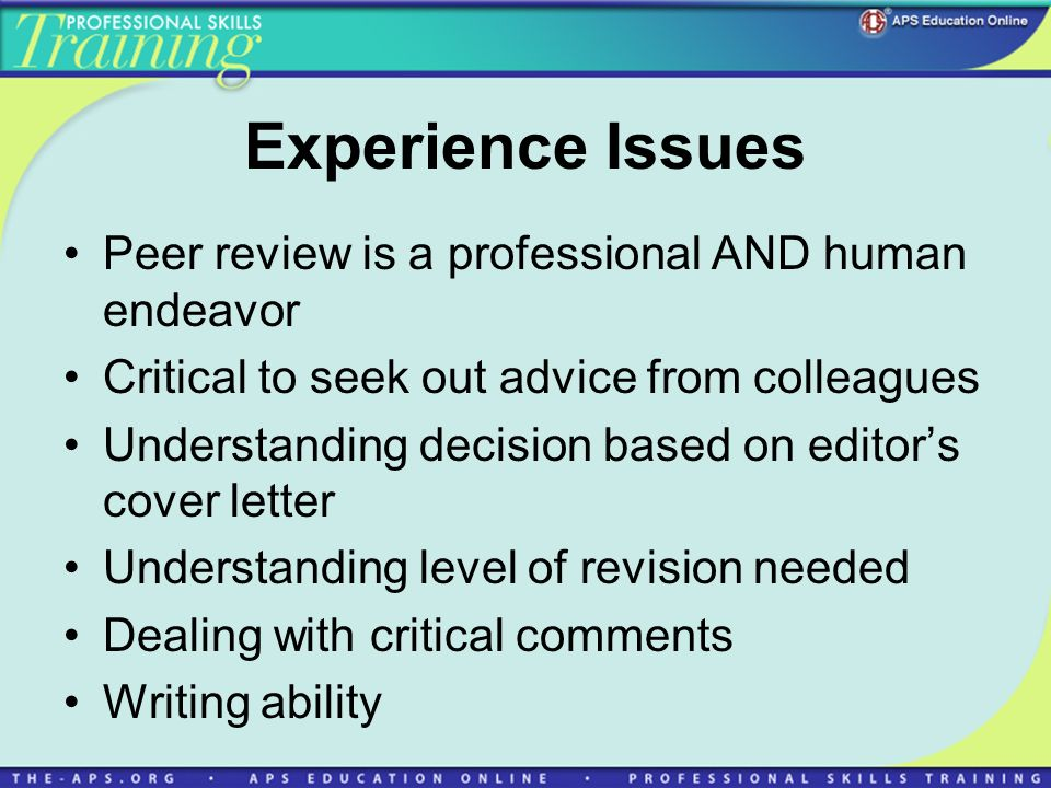 Experience Issues Peer review is a professional AND human endeavor Critical to seek out advice from colleagues Understanding decision based on editors cover letter Understanding level of revision needed Dealing with critical comments Writing ability