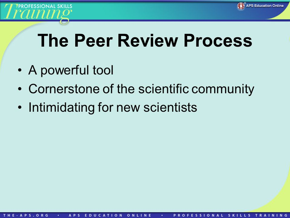 The Peer Review Process A powerful tool Cornerstone of the scientific community Intimidating for new scientists