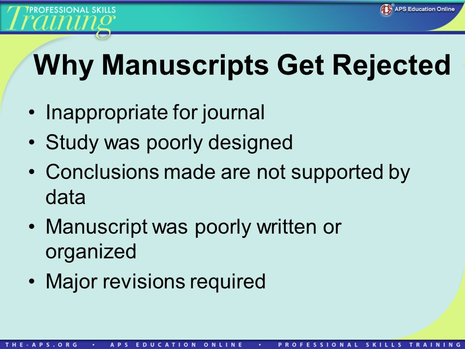 Why Manuscripts Get Rejected Inappropriate for journal Study was poorly designed Conclusions made are not supported by data Manuscript was poorly writ