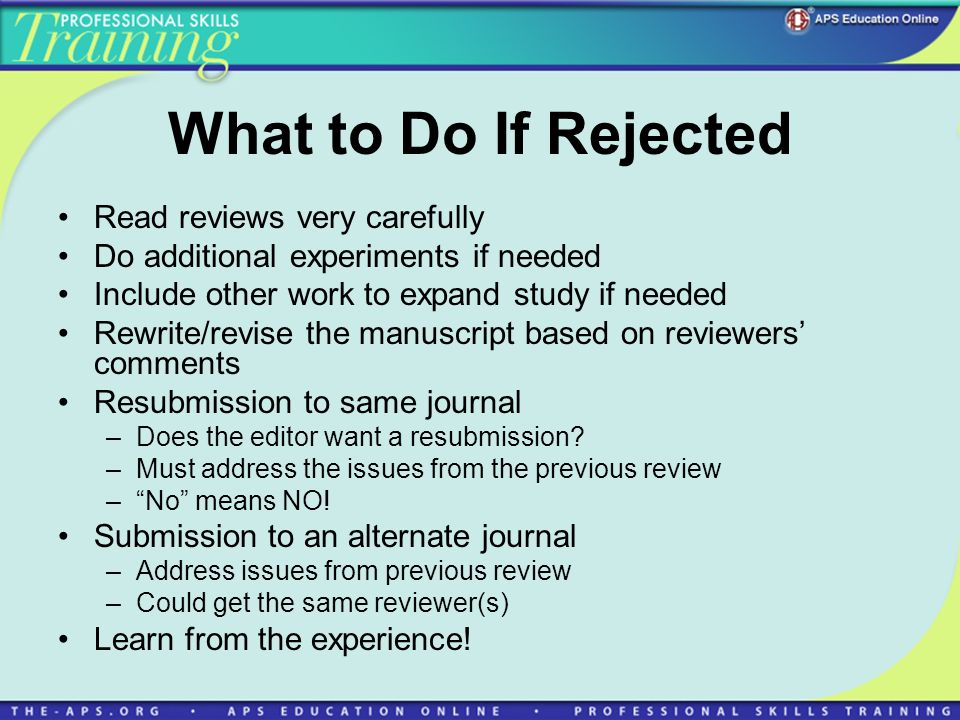 What to Do If Rejected Read reviews very carefully Do additional experiments if needed Include other work to expand study if needed Rewrite/revise the manuscript based on reviewers comments Resubmission to same journal –Does the editor want a resubmission.