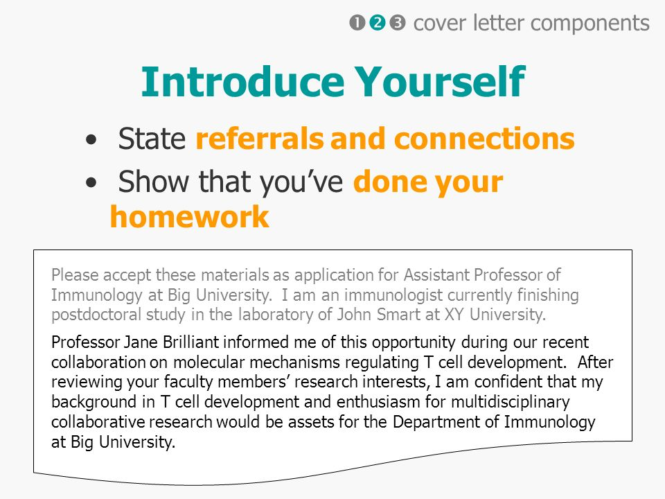 Introduce Yourself State referrals and connections Show that youve done your homework Please accept these materials as application for Assistant Professor of Immunology at Big University.