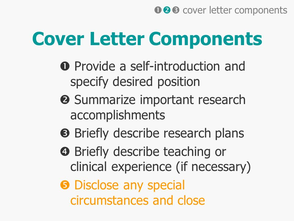 Cover Letter Components Provide a self-introduction and specify desired position Summarize important research accomplishments Briefly describe research plans Briefly describe teaching or clinical experience (if necessary) Disclose any special circumstances and close cover letter components