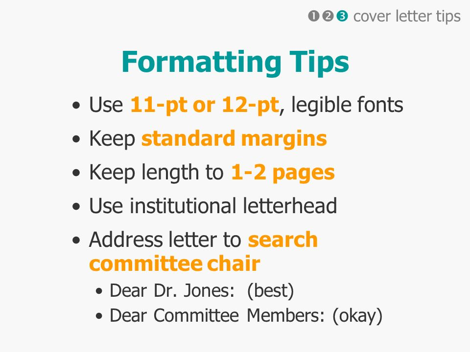 Formatting Tips Use 11-pt or 12-pt, legible fonts Keep standard margins Keep length to 1-2 pages Use institutional letterhead Address letter to search committee chair Dear Dr.