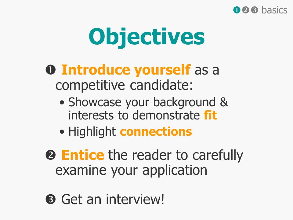 Objectives Introduce yourself as a competitive candidate: Showcase your background & interests to demonstrate fit Highlight connections Entice the reader to carefully examine your application Get an interview.