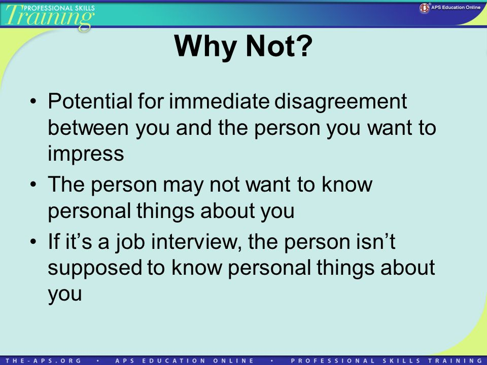 Why Not? Potential for immediate disagreement between you and the person you want to impress The person may not want to know personal things about you