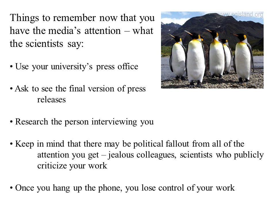 Things to remember now that you have the medias attention – what the scientists say: Use your universitys press office Ask to see the final version of press releases Research the person interviewing you Keep in mind that there may be political fallout from all of the attention you get – jealous colleagues, scientists who publicly criticize your work Once you hang up the phone, you lose control of your work