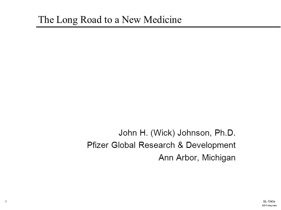 1 GL-1543a EDIT-long-road The Long Road to a New Medicine John H. (Wick) Johnson, Ph.D. Pfizer Global Research & Development Ann Arbor, Michigan