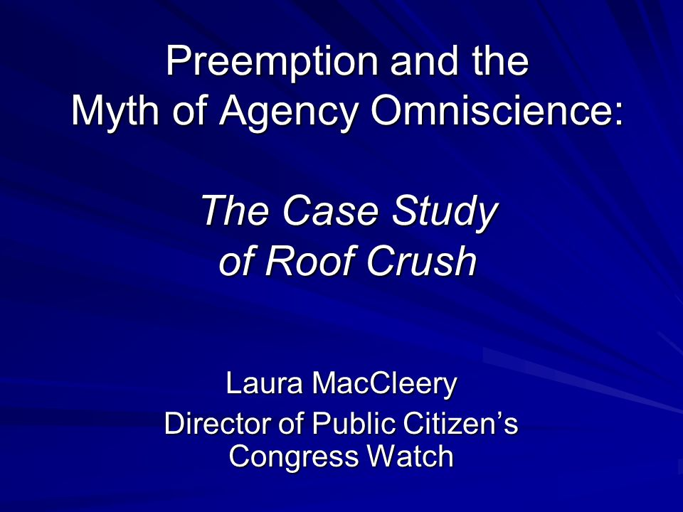 Preemption and the Myth of Agency Omniscience: The Case Study of Roof Crush Laura MacCleery Director of Public Citizens Congress Watch