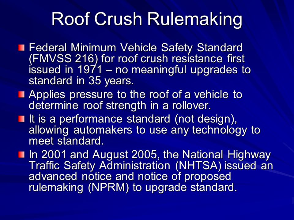 Roof Crush Rulemaking Federal Minimum Vehicle Safety Standard (FMVSS 216) for roof crush resistance first issued in 1971 – no meaningful upgrades to standard in 35 years.