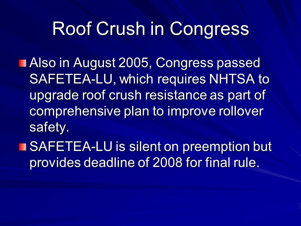 Roof Crush in Congress Also in August 2005, Congress passed SAFETEA-LU, which requires NHTSA to upgrade roof crush resistance as part of comprehensive plan to improve rollover safety.