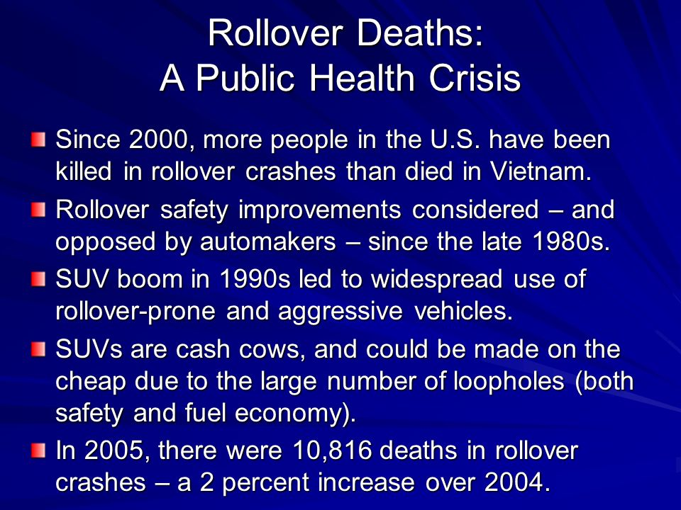 Rollover Deaths: A Public Health Crisis Rollover Deaths: A Public Health Crisis Since 2000, more people in the U.S. have been killed in rollover crash