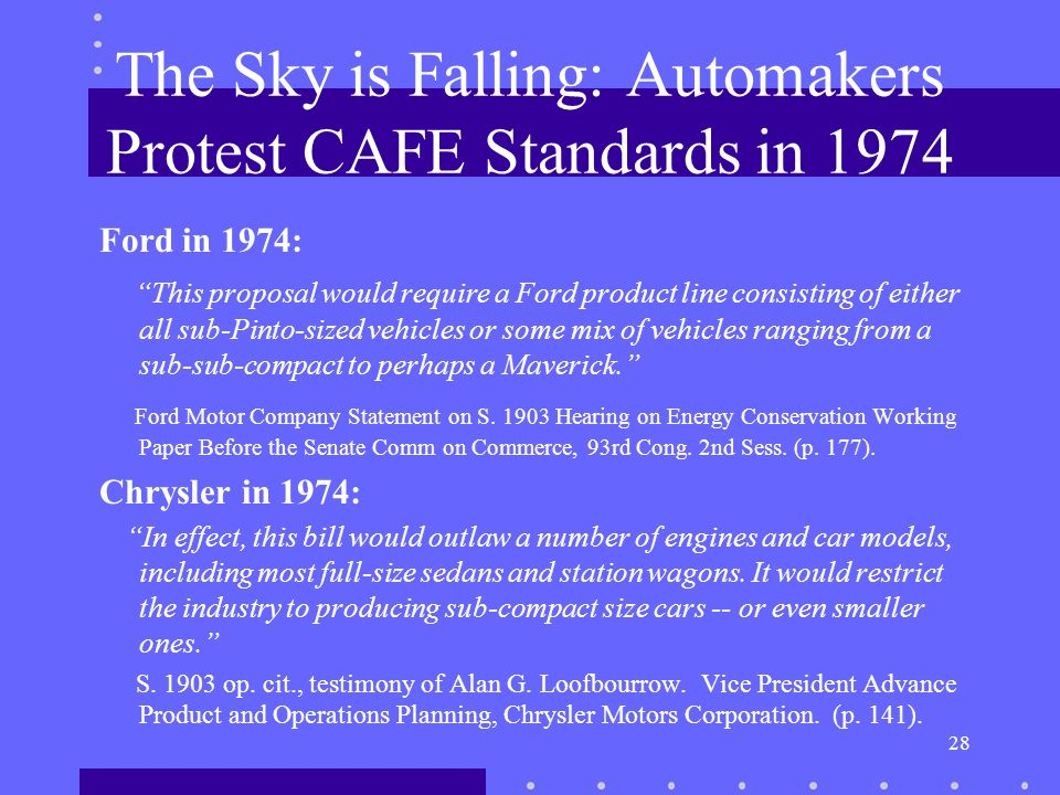 28 The Sky is Falling: Automakers Protest CAFE Standards in 1974 Ford in 1974: This proposal would require a Ford product line consisting of either all sub-Pinto-sized vehicles or some mix of vehicles ranging from a sub-sub-compact to perhaps a Maverick.