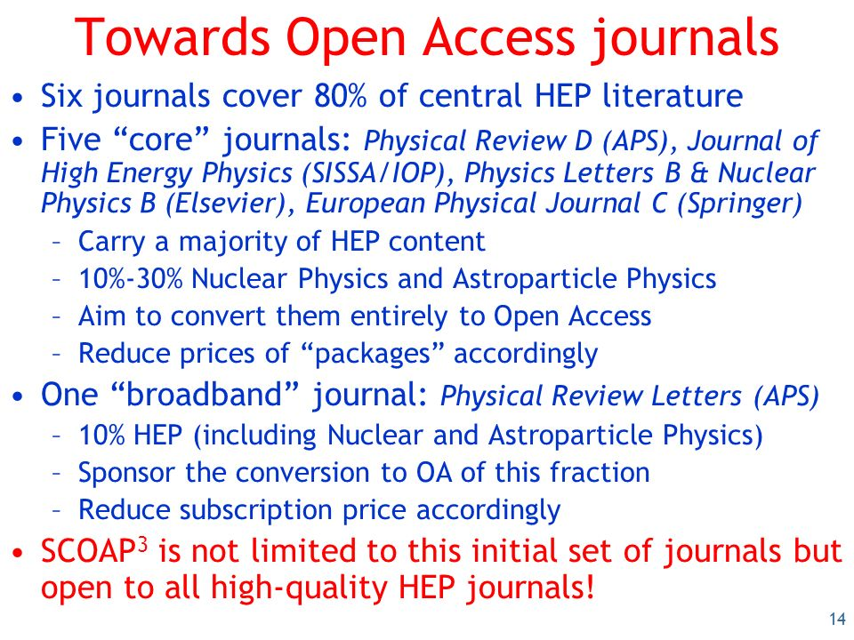14 Towards Open Access journals Six journals cover 80% of central HEP literature Five core journals: Physical Review D (APS), Journal of High Energy Physics (SISSA/IOP), Physics Letters B & Nuclear Physics B (Elsevier), European Physical Journal C (Springer) –Carry a majority of HEP content –10%-30% Nuclear Physics and Astroparticle Physics –Aim to convert them entirely to Open Access –Reduce prices of packages accordingly One broadband journal: Physical Review Letters (APS) –10% HEP (including Nuclear and Astroparticle Physics) –Sponsor the conversion to OA of this fraction –Reduce subscription price accordingly SCOAP 3 is not limited to this initial set of journals but open to all high-quality HEP journals!