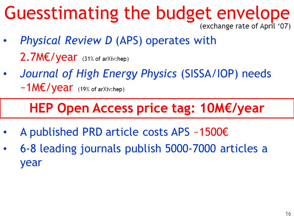 16 Guesstimating the budget envelope Physical Review D (APS) operates with 2.7M/year (31% of arXiv:hep) Journal of High Energy Physics (SISSA/IOP) needs ~1M/year (19% of arXiv:hep) HEP Open Access price tag: 10M/year A published PRD article costs APS ~1500 6-8 leading journals publish 5000-7000 articles a year (exchange rate of April 07)