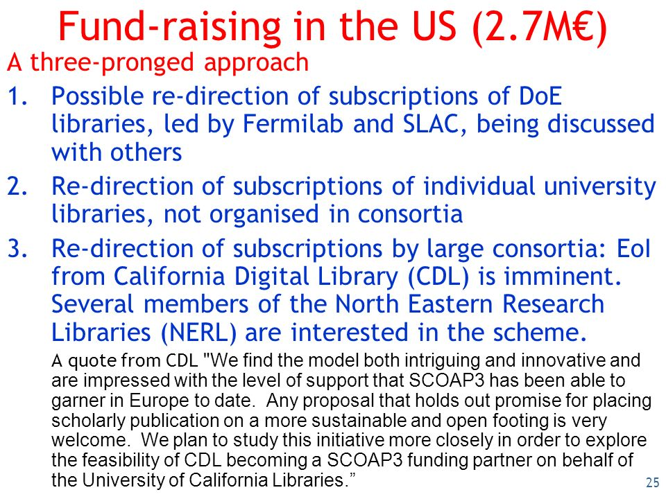 25 Fund-raising in the US (2.7M) A three-pronged approach 1.Possible re-direction of subscriptions of DoE libraries, led by Fermilab and SLAC, being discussed with others 2.Re-direction of subscriptions of individual university libraries, not organised in consortia 3.Re-direction of subscriptions by large consortia: EoI from California Digital Library (CDL) is imminent.