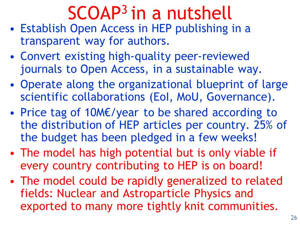 26 SCOAP 3 in a nutshell Establish Open Access in HEP publishing in a transparent way for authors.