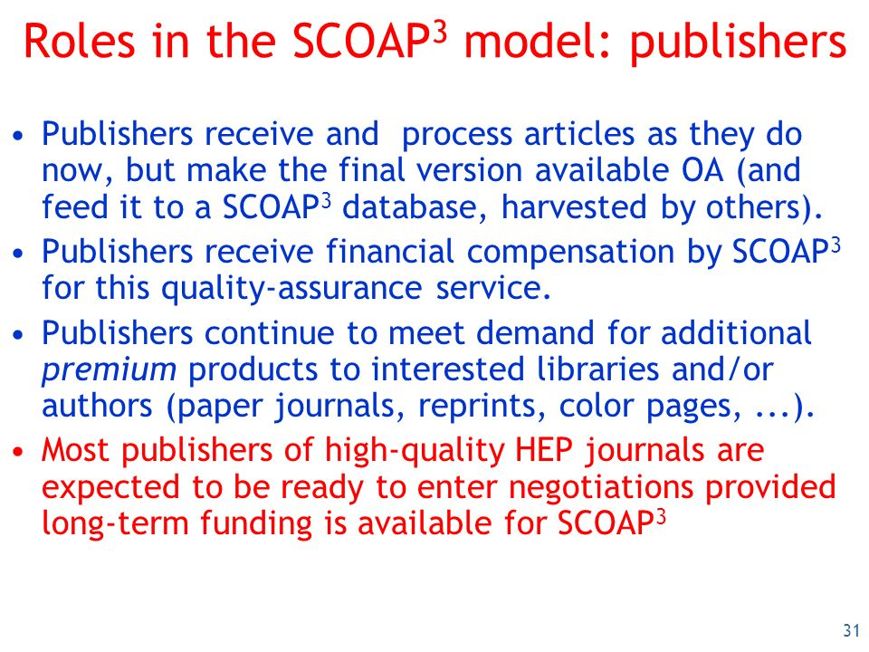 31 Roles in the SCOAP 3 model: publishers Publishers receive and process articles as they do now, but make the final version available OA (and feed it to a SCOAP 3 database, harvested by others).