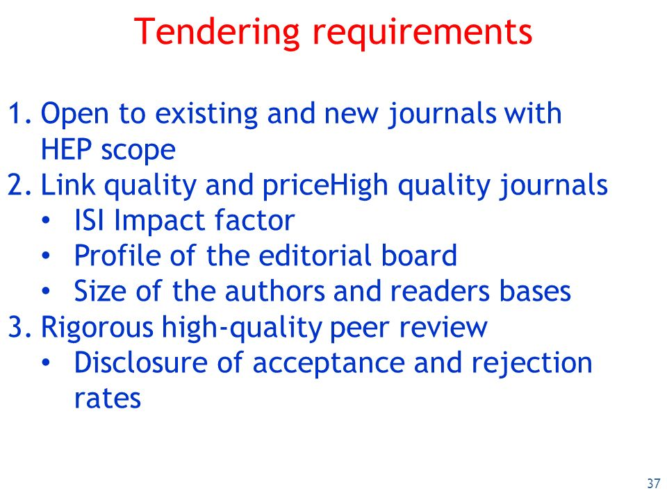37 Tendering requirements 1.Open to existing and new journals with HEP scope 2.Link quality and priceHigh quality journals ISI Impact factor Profile of the editorial board Size of the authors and readers bases 3.Rigorous high-quality peer review Disclosure of acceptance and rejection rates