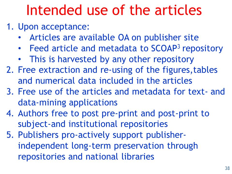 38 Intended use of the articles 1.Upon acceptance: Articles are available OA on publisher site Feed article and metadata to SCOAP 3 repository This is harvested by any other repository 2.Free extraction and re-using of the figures,tables and numerical data included in the articles 3.Free use of the articles and metadata for text- and data-mining applications 4.Authors free to post pre-print and post-print to subject-and institutional repositories 5.Publishers pro-actively support publisher- independent long-term preservation through repositories and national libraries
